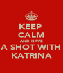 KEEP  CALM AND HAVE A SHOT WITH KATRINA - Personalised Poster A4 size