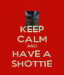 KEEP CALM AND HAVE A SHOTTIE - Personalised Poster A4 size