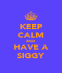 KEEP CALM AND HAVE A SIGGY - Personalised Poster A4 size