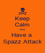 Keep Calm And Have a  Spazz Attack - Personalised Poster A4 size