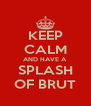 KEEP CALM AND HAVE A SPLASH OF BRUT - Personalised Poster A4 size