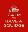 KEEP CALM AND HAVE A SQUIDGE - Personalised Poster A4 size
