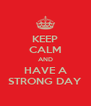 KEEP CALM AND HAVE A STRONG DAY - Personalised Poster A4 size