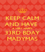 KEEP CALM AND HAVE  A VERY HAPPY 33RD BDAY MADYMAS - Personalised Poster A4 size
