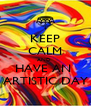 KEEP CALM AND  HAVE AN  ARTISTIC DAY - Personalised Poster A4 size