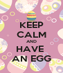 KEEP CALM AND HAVE  AN EGG - Personalised Poster A4 size