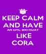 KEEP CALM AND HAVE AN EPIC BIRTHDAY  LIKE CORA - Personalised Poster A4 size