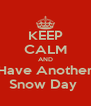KEEP CALM AND Have Another Snow Day  - Personalised Poster A4 size