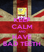 KEEP CALM AND HAVE BAD TEETH - Personalised Poster A4 size