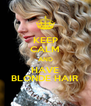 KEEP CALM AND HAVE BLONDE HAIR - Personalised Poster A4 size