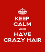 KEEP CALM AND HAVE CRAZY HAIR - Personalised Poster A4 size