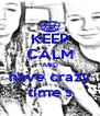 KEEP CALM AND have crazy time's - Personalised Poster A4 size