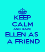 KEEP CALM AND HAVE ELLEN AS   A FRIEND - Personalised Poster A4 size