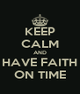 KEEP CALM AND HAVE FAITH ON TIME - Personalised Poster A4 size
