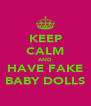 KEEP CALM AND HAVE FAKE BABY DOLLS - Personalised Poster A4 size