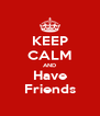 KEEP CALM AND Have Friends - Personalised Poster A4 size