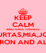 KEEP CALM AND HAVE FRIENDS COURTAS,MIA,JORDI JAYRON AND ALICIZ - Personalised Poster A4 size
