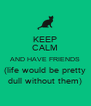 KEEP CALM AND HAVE FRIENDS (life would be pretty dull without them) - Personalised Poster A4 size