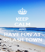 KEEP CALM AND HAVE FUN AT SPLASH TOWN - Personalised Poster A4 size