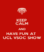 KEEP CALM AND HAVE FUN AT  UCL VSOC SHOW - Personalised Poster A4 size