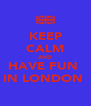 KEEP CALM AND HAVE FUN  IN LONDON  - Personalised Poster A4 size
