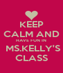 KEEP CALM AND HAVE FUN IN  MS.KELLY'S CLASS - Personalised Poster A4 size