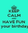 KEEP CALM AND HAVE FUN It's your birthday!!!! - Personalised Poster A4 size