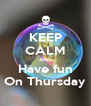 KEEP CALM AND Have fun On Thursday - Personalised Poster A4 size