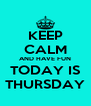 KEEP CALM AND HAVE FUN TODAY IS THURSDAY - Personalised Poster A4 size