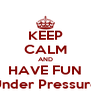 KEEP CALM AND HAVE FUN Under Pressure - Personalised Poster A4 size
