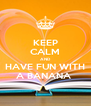 KEEP CALM AND HAVE FUN WITH A BANANA  - Personalised Poster A4 size