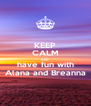 KEEP CALM AND have fun with Alana and Breanna - Personalised Poster A4 size