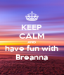 KEEP CALM AND have fun with Breanna - Personalised Poster A4 size