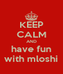 KEEP CALM AND have fun with mloshi - Personalised Poster A4 size