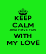 KEEP CALM AND HAVE FUN WITH MY LOVE - Personalised Poster A4 size