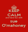 KEEP CALM and have fun with sue O'mahoney - Personalised Poster A4 size