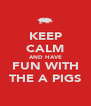 KEEP CALM AND HAVE FUN WITH THE A PIGS - Personalised Poster A4 size