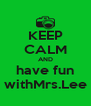 KEEP CALM AND  have fun   withMrs.Lee  - Personalised Poster A4 size