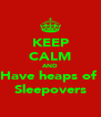 KEEP CALM AND Have heaps of  Sleepovers - Personalised Poster A4 size