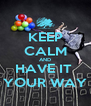 KEEP CALM AND HAVE IT  YOUR WAY - Personalised Poster A4 size