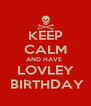 KEEP CALM AND HAVE  LOVLEY  BIRTHDAY - Personalised Poster A4 size