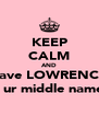 KEEP CALM AND have LOWRENCE as ur middle name!  - Personalised Poster A4 size