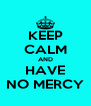 KEEP CALM AND HAVE NO MERCY - Personalised Poster A4 size