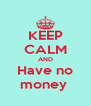 KEEP CALM AND Have no money  - Personalised Poster A4 size