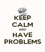 KEEP CALM AND HAVE PROBLEMS - Personalised Poster A4 size