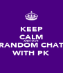 KEEP CALM AND HAVE RANDOM CHAT WITH PK - Personalised Poster A4 size