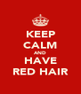 KEEP CALM AND HAVE RED HAIR - Personalised Poster A4 size