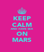 KEEP CALM AND HAVE SEX ON MARS - Personalised Poster A4 size