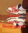 KEEP CALM AND Have Shoe-game - Personalised Poster A4 size