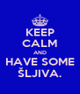 KEEP CALM AND HAVE SOME ŠLJIVA. - Personalised Poster A4 size
